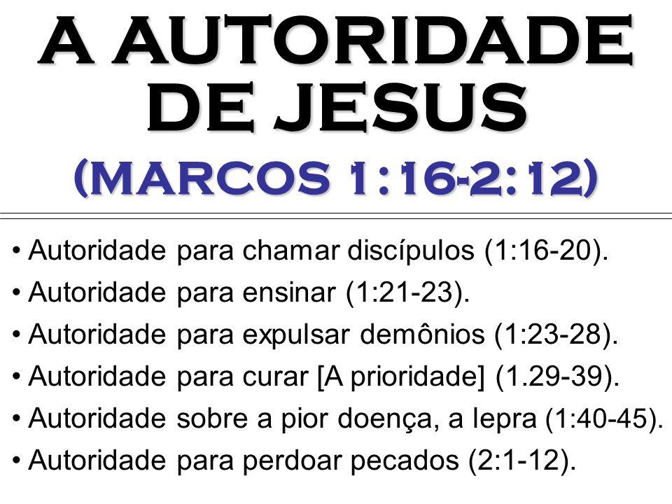 A AUTORIDADE DE JESUS (MARCOS 1:16-2:12) Autoridade para chamar discípulos (1:16-20). Autoridade para ensinar (1:21-23). Autoridade para expulsar demô