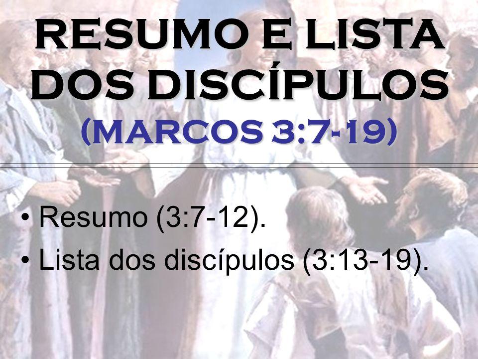 RESUMO E LISTA DOS DISCÍPULOS (MARCOS 3:7-19) Resumo (3:7-12). Lista dos discípulos (3:13-19).