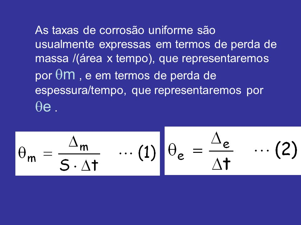As taxas de corrosão uniforme são usualmente expressas em termos de perda de massa /(área x tempo), que representaremos por m, e em termos de perda de