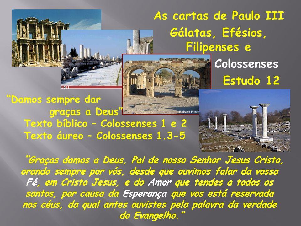 As cartas de Paulo III Gálatas, Efésios, Filipenses e Colossenses Estudo 12 Damos sempre dar graças a Deus Texto bíblico – Colossenses 1 e 2 Texto áur