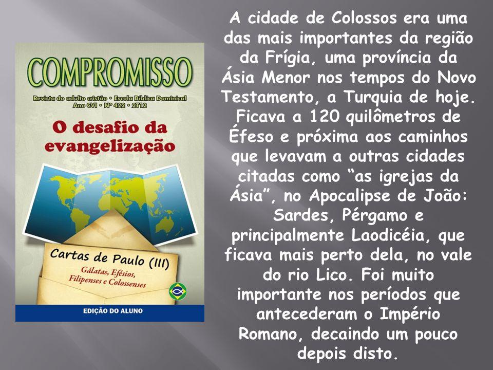 A cidade de Colossos era uma das mais importantes da região da Frígia, uma província da Ásia Menor nos tempos do Novo Testamento, a Turquia de hoje. F