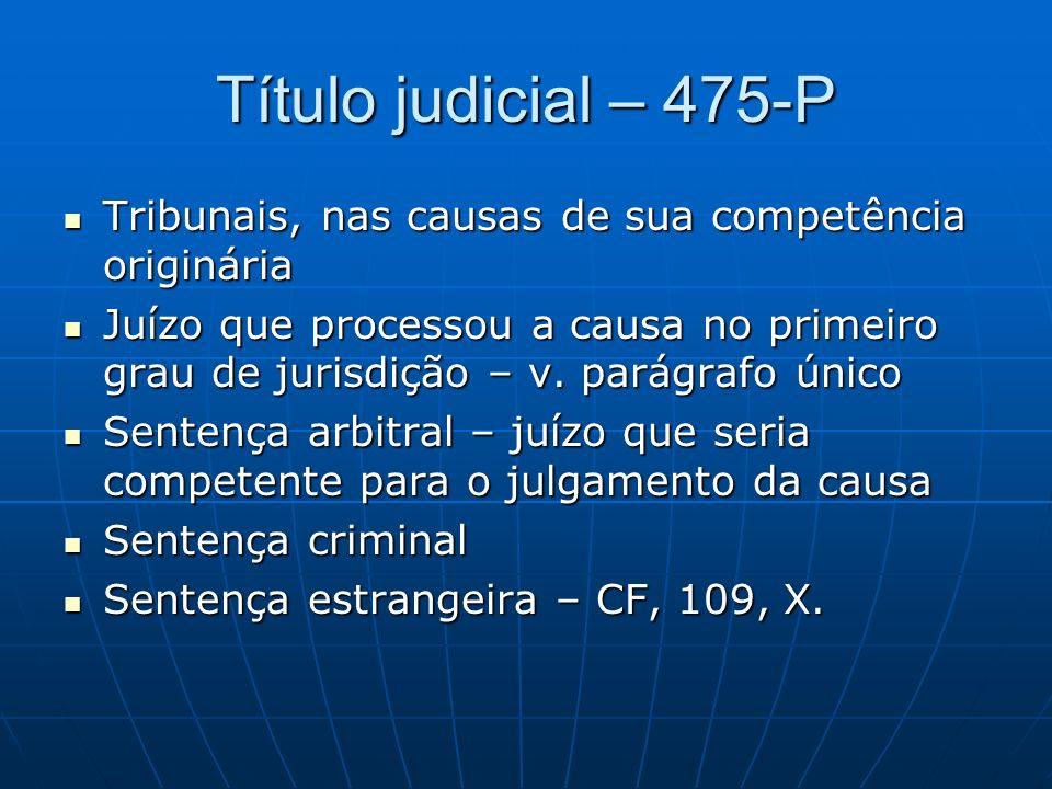 Título judicial – 475-P Tribunais, nas causas de sua competência originária Tribunais, nas causas de sua competência originária Juízo que processou a