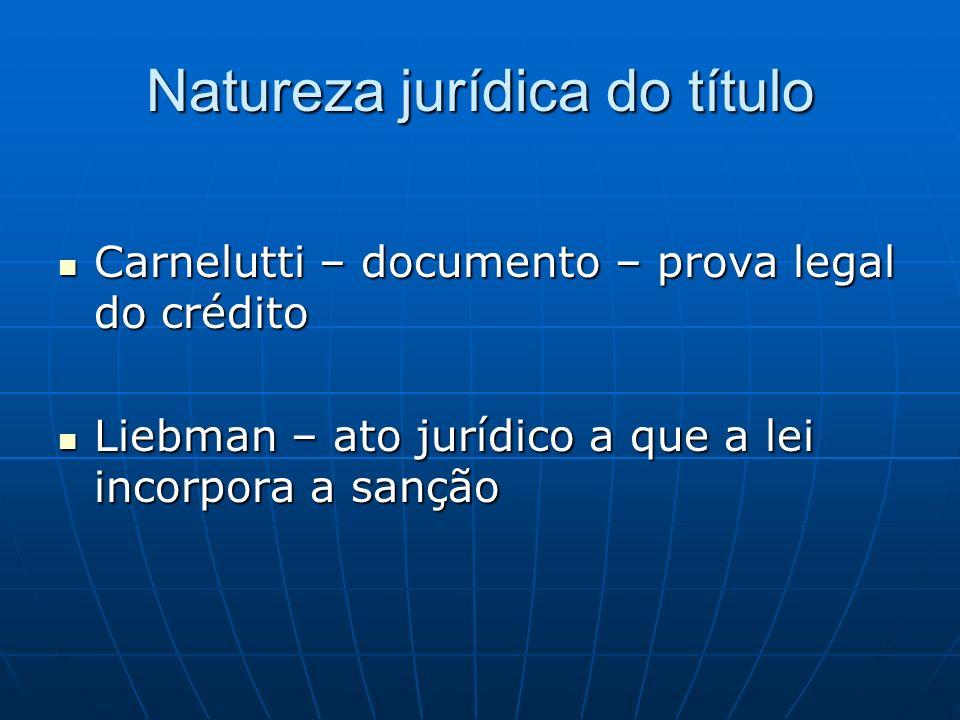 Natureza jurídica do título Carnelutti – documento – prova legal do crédito Carnelutti – documento – prova legal do crédito Liebman – ato jurídico a q