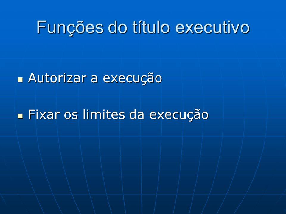 Funções do título executivo Autorizar a execução Autorizar a execução Fixar os limites da execução Fixar os limites da execução