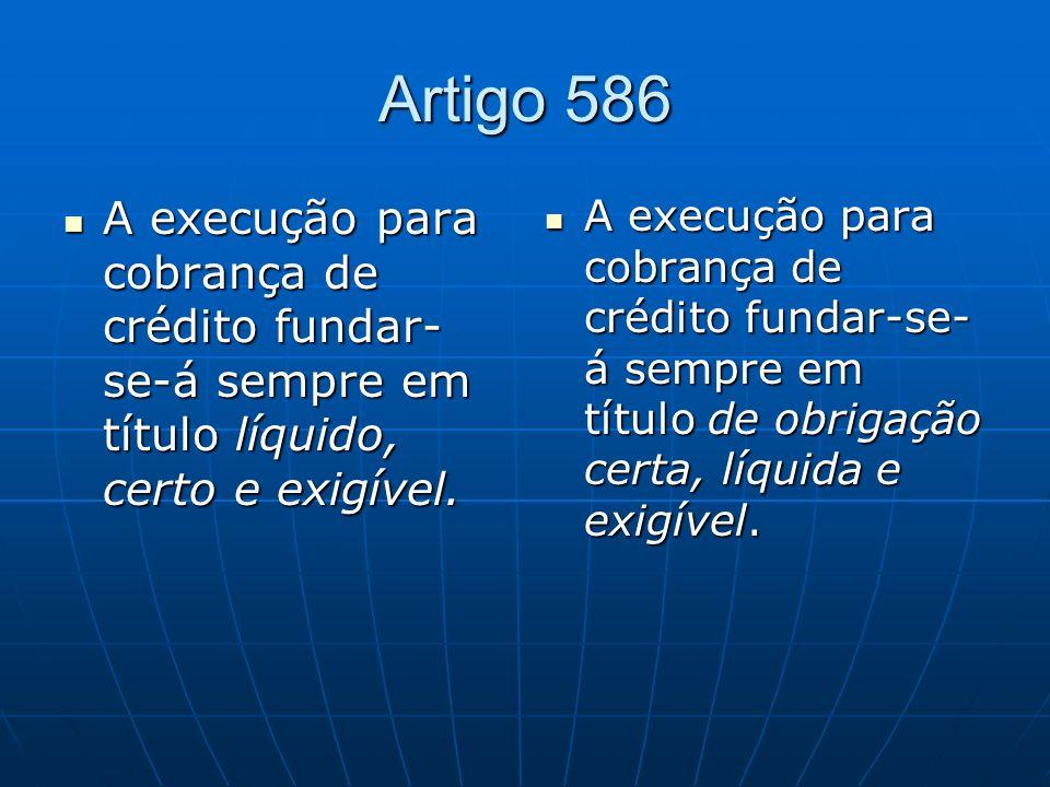 Artigo 586 A execução para cobrança de crédito fundar- se-á sempre em título líquido, certo e exigível. A execução para cobrança de crédito fundar- se