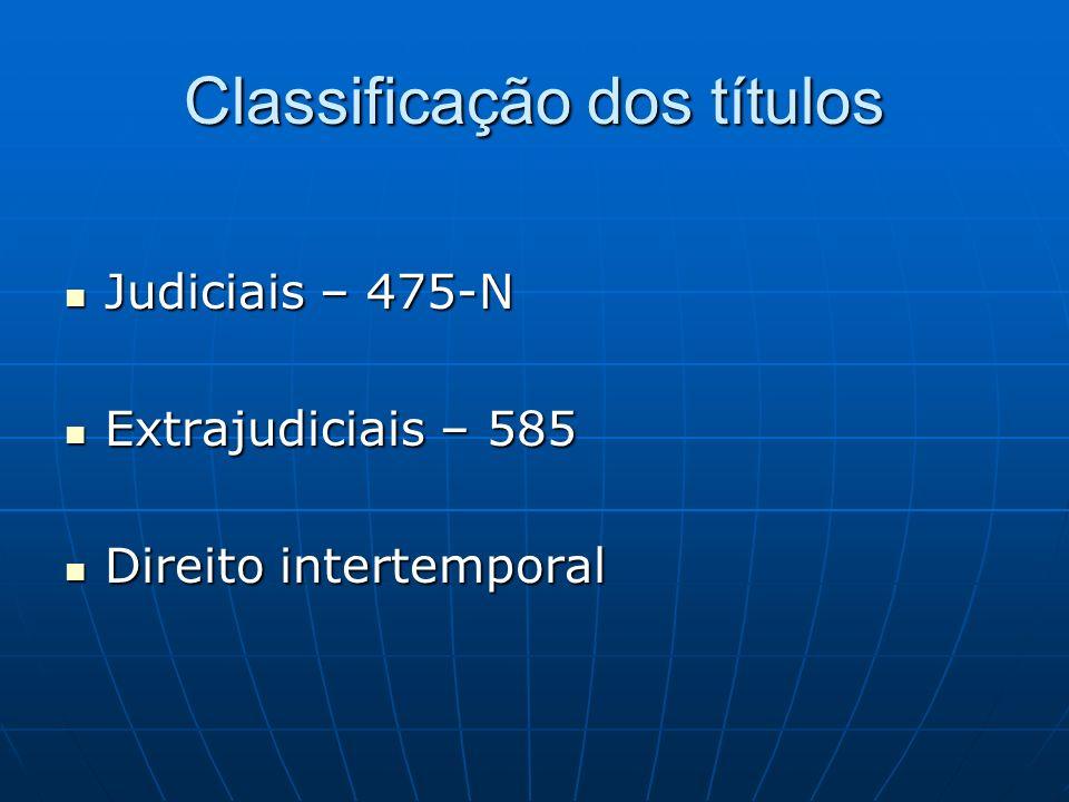Classificação dos títulos Judiciais – 475-N Judiciais – 475-N Extrajudiciais – 585 Extrajudiciais – 585 Direito intertemporal Direito intertemporal