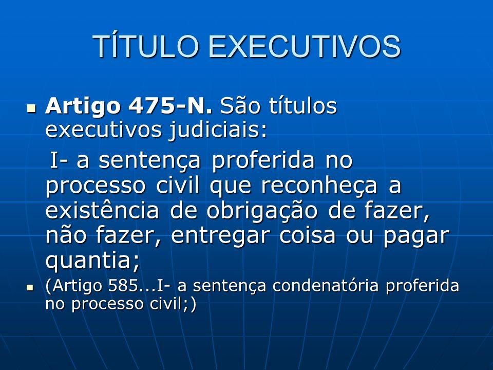TÍTULO EXECUTIVOS Artigo 475-N. São títulos executivos judiciais: Artigo 475-N. São títulos executivos judiciais: I- a sentença proferida no processo