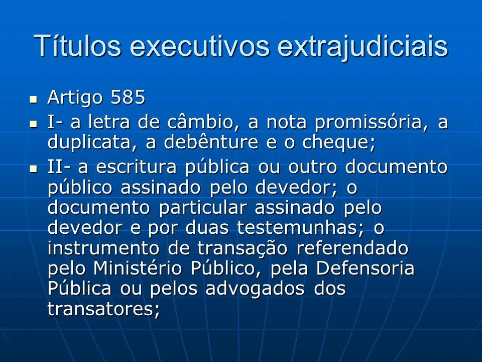 Títulos executivos extrajudiciais Artigo 585 Artigo 585 I- a letra de câmbio, a nota promissória, a duplicata, a debênture e o cheque; I- a letra de c