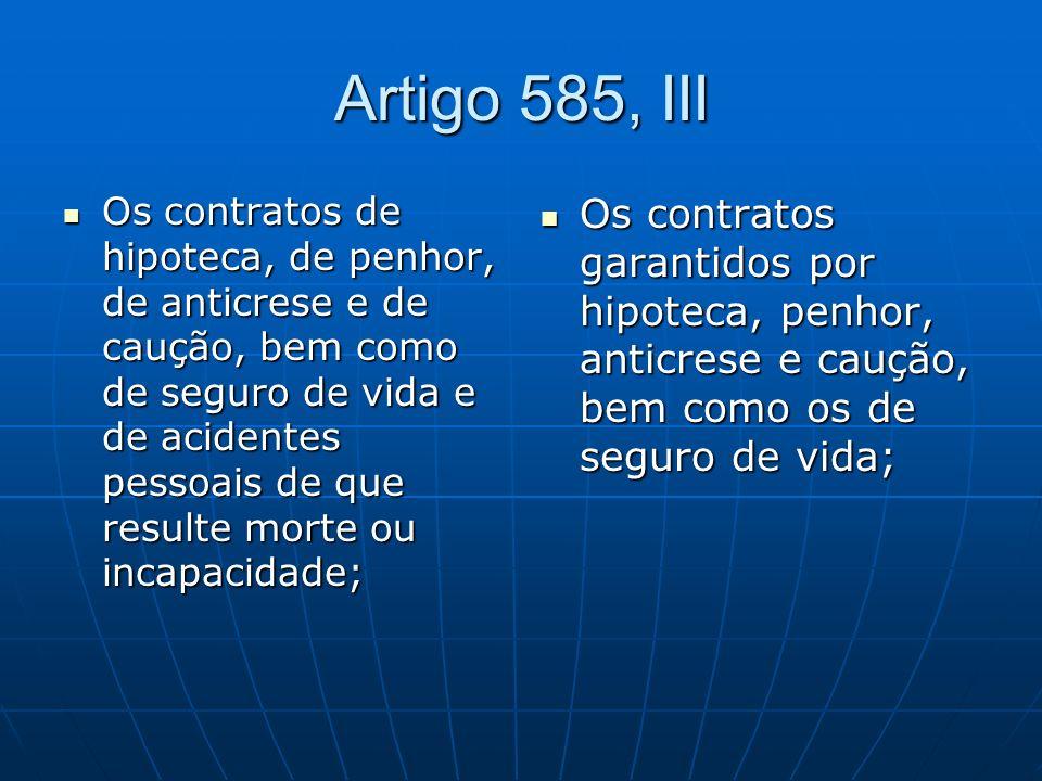 Artigo 585, III Os contratos de hipoteca, de penhor, de anticrese e de caução, bem como de seguro de vida e de acidentes pessoais de que resulte morte