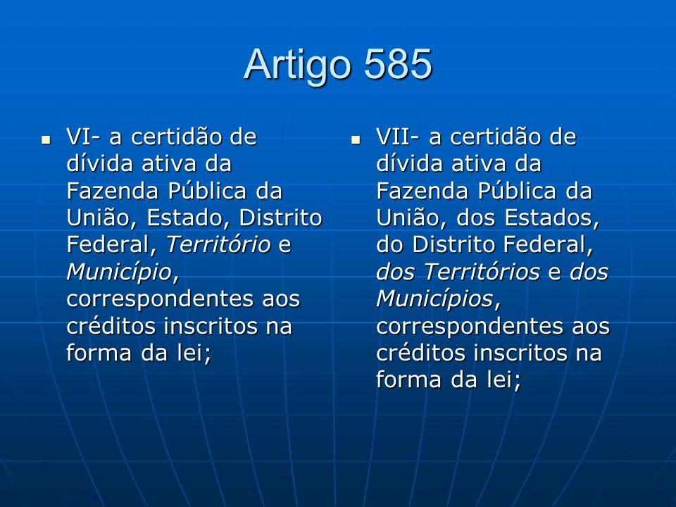 Artigo 585 VI- a certidão de dívida ativa da Fazenda Pública da União, Estado, Distrito Federal, Território e Município, correspondentes aos créditos