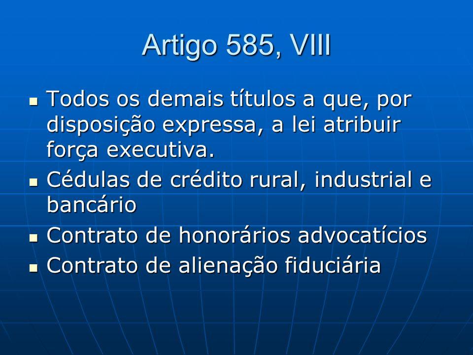 Artigo 585, VIII Todos os demais títulos a que, por disposição expressa, a lei atribuir força executiva. Todos os demais títulos a que, por disposição