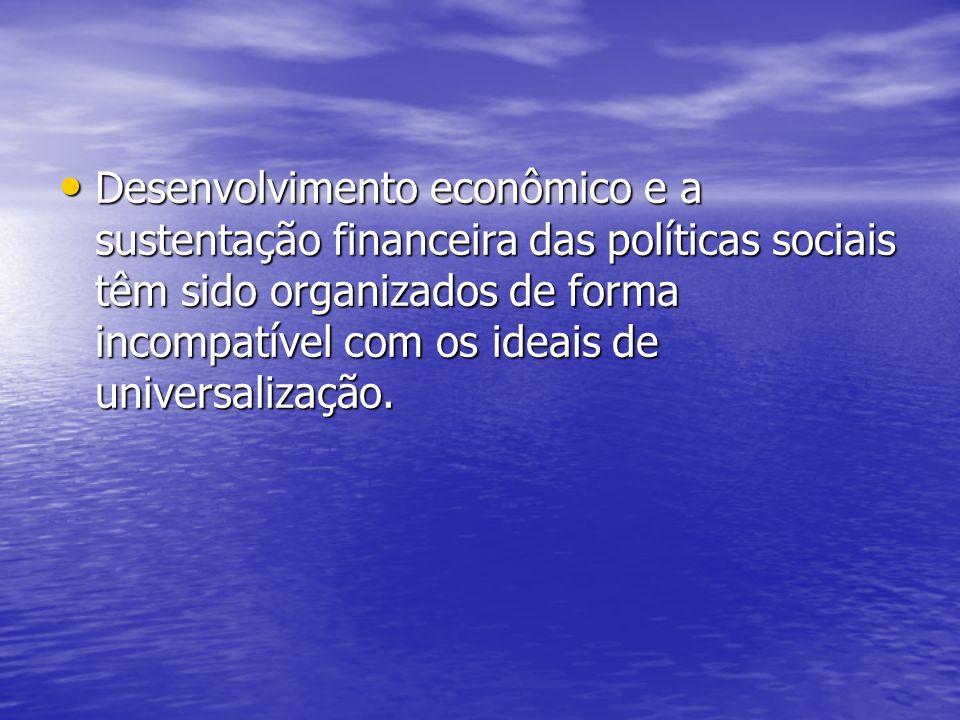 Desenvolvimento econômico e a sustentação financeira das políticas sociais têm sido organizados de forma incompatível com os ideais de universalização