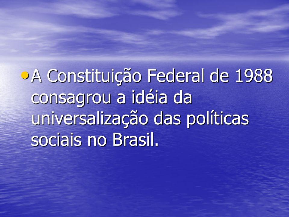 A Constituição Federal de 1988 consagrou a idéia da universalização das políticas sociais no Brasil. A Constituição Federal de 1988 consagrou a idéia