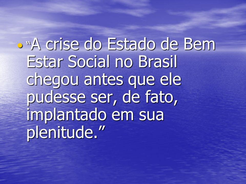 A crise do Estado de Bem Estar Social no Brasil chegou antes que ele pudesse ser, de fato, implantado em sua plenitude. A crise do Estado de Bem Estar