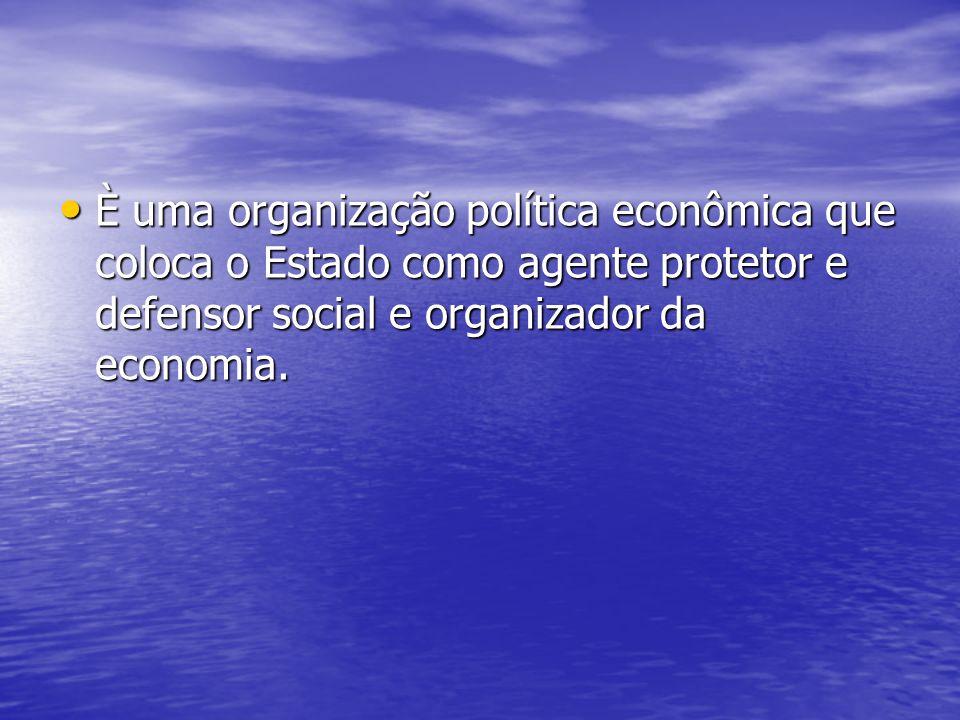 È uma organização política econômica que coloca o Estado como agente protetor e defensor social e organizador da economia. È uma organização política