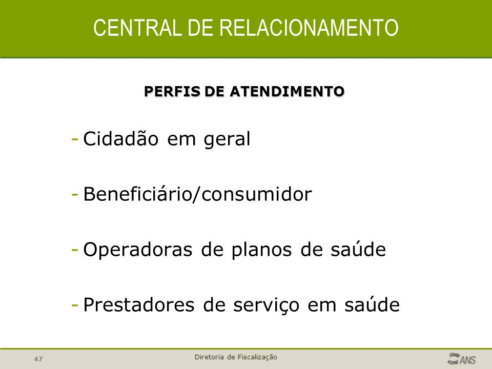 47 Diretoria de Fiscalização CENTRAL DE RELACIONAMENTO PERFIS DE ATENDIMENTO -Cidadão em geral -Beneficiário/consumidor -Operadoras de planos de saúde