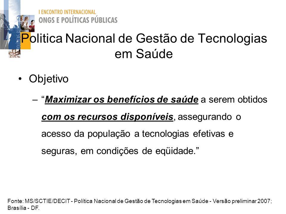Politica Nacional de Gestão de Tecnologias em Saúde Objetivo –Maximizar os benefícios de saúde a serem obtidos com os recursos disponíveis, assegurand