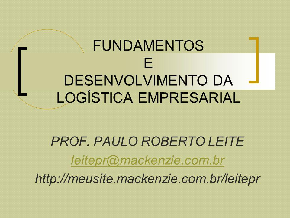 FUNDAMENTOS E DESENVOLVIMENTO DA LOGÍSTICA EMPRESARIAL PROF. PAULO ROBERTO LEITE leitepr@mackenzie.com.br http://meusite.mackenzie.com.br/leitepr