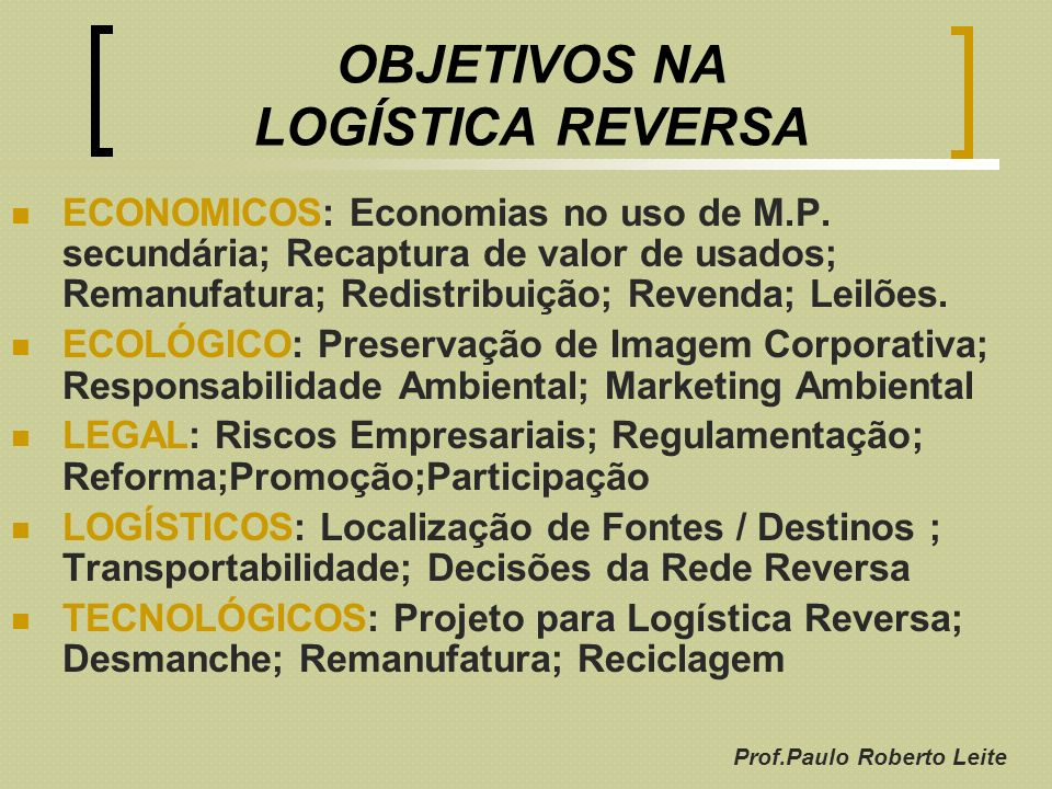 Prof.Paulo Roberto Leite OBJETIVOS NA LOGÍSTICA REVERSA ECONOMICOS: Economias no uso de M.P. secundária; Recaptura de valor de usados; Remanufatura; R