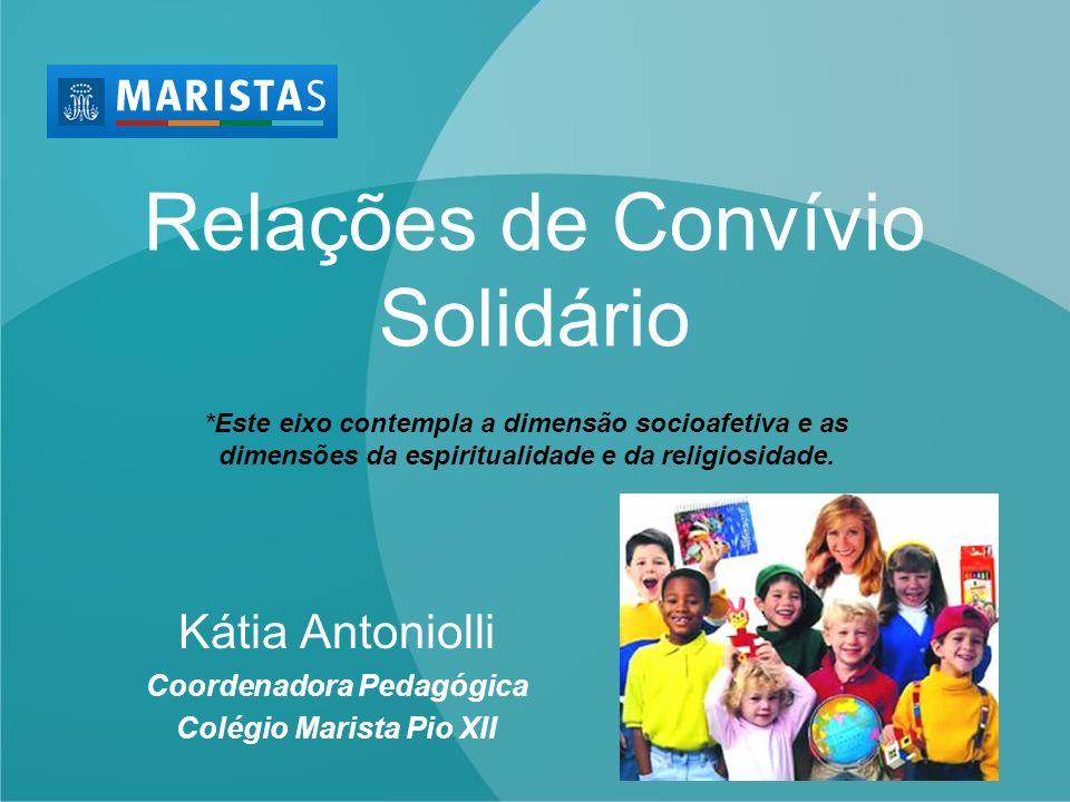 Relações de Convívio Solidário Kátia Antoniolli Coordenadora Pedagógica Colégio Marista Pio XII *Este eixo contempla a dimensão socioafetiva e as dime