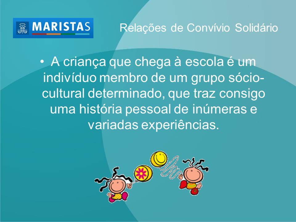 Relações de Convívio Solidário A criança que chega à escola é um indivíduo membro de um grupo sócio- cultural determinado, que traz consigo uma histór