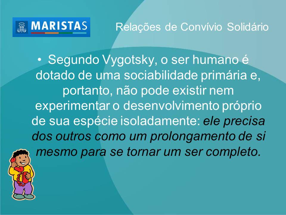 Relações de Convívio Solidário Segundo Vygotsky, o ser humano é dotado de uma sociabilidade primária e, portanto, não pode existir nem experimentar o