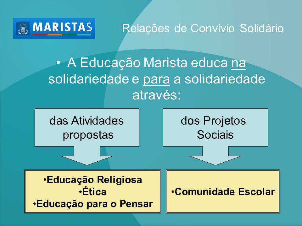 A Educação Marista educa na solidariedade e para a solidariedade através: das Atividades propostas dos Projetos Sociais Educação Religiosa Ética Educa