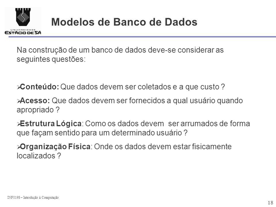 INF0198 – Introdução à Computação 18 Modelos de Banco de Dados Na construção de um banco de dados deve-se considerar as seguintes questões: Conteúdo: