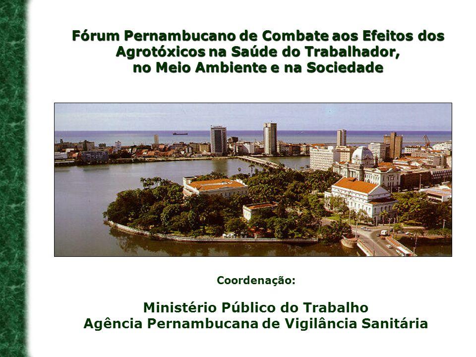 Fórum Pernambucano de Combate aos Efeitos dos Agrotóxicos na Saúde do Trabalhador, no Meio Ambiente e na Sociedade Coordenação: Ministério Público do