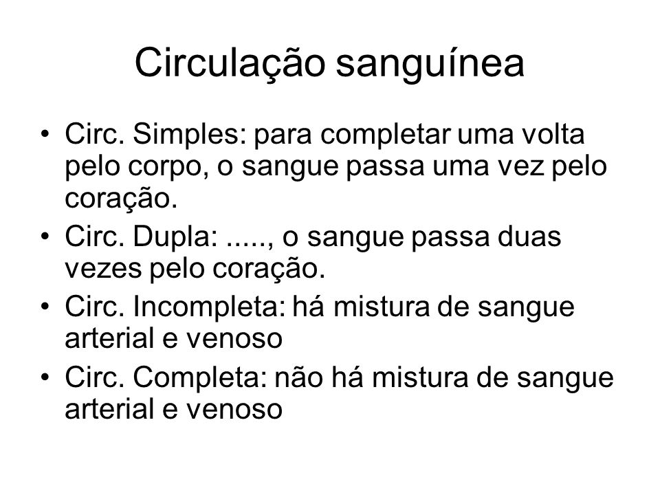 Circulação sanguínea Circ. Simples: para completar uma volta pelo corpo, o sangue passa uma vez pelo coração. Circ. Dupla:....., o sangue passa duas v