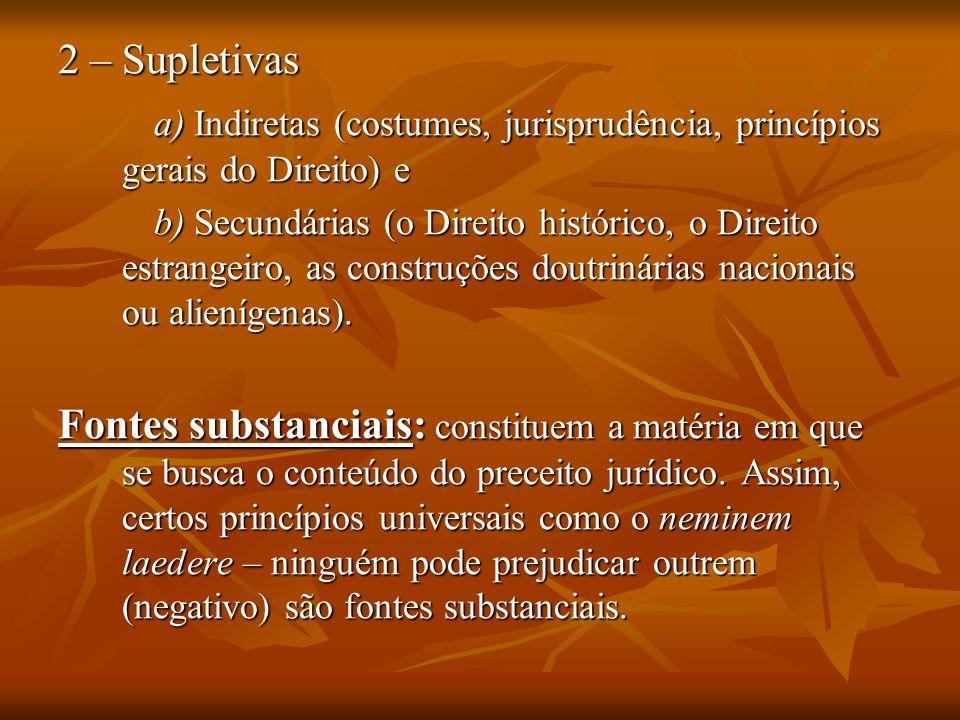 2 – Supletivas a) Indiretas (costumes, jurisprudência, princípios gerais do Direito) e b) Secundárias (o Direito histórico, o Direito estrangeiro, as