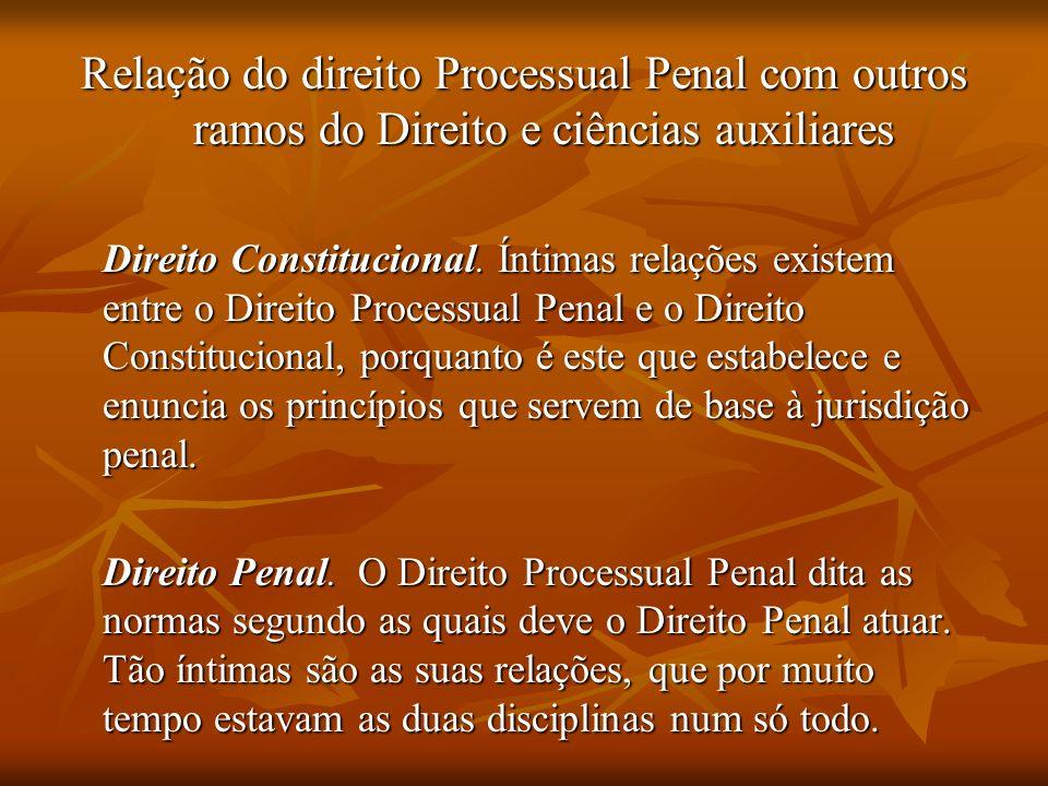Relação do direito Processual Penal com outros ramos do Direito e ciências auxiliares Direito Constitucional. Íntimas relações existem entre o Direito
