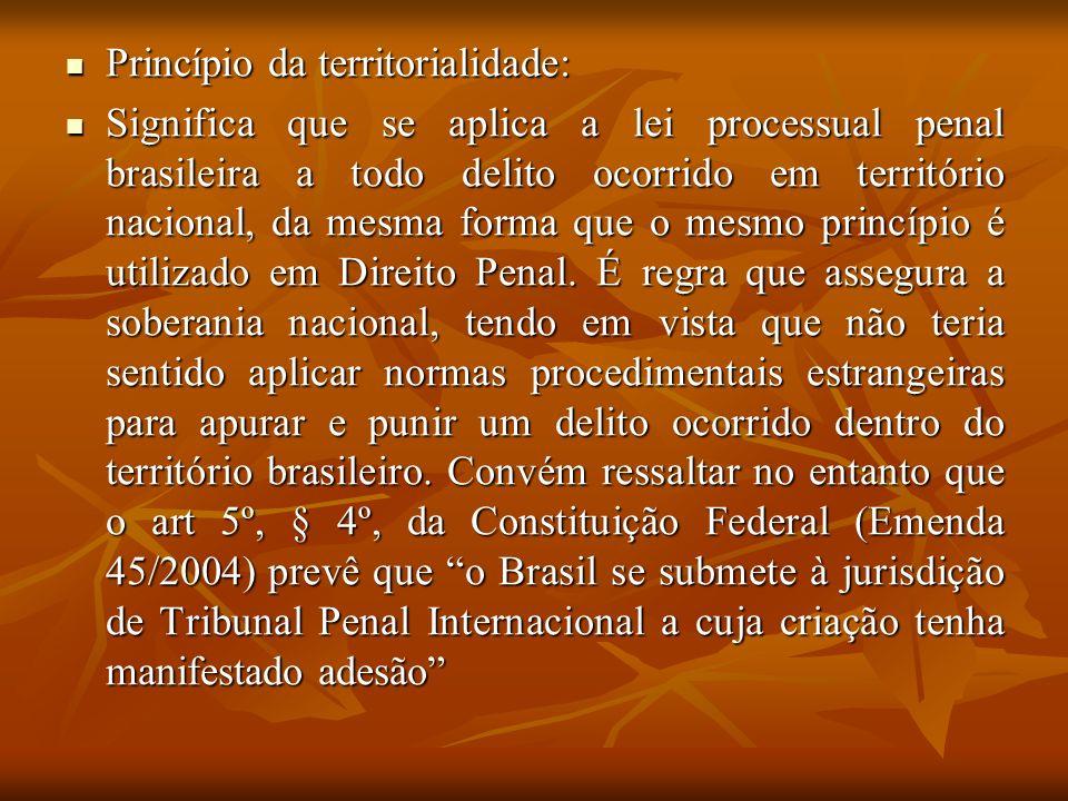 Princípio da territorialidade: Princípio da territorialidade: Significa que se aplica a lei processual penal brasileira a todo delito ocorrido em terr
