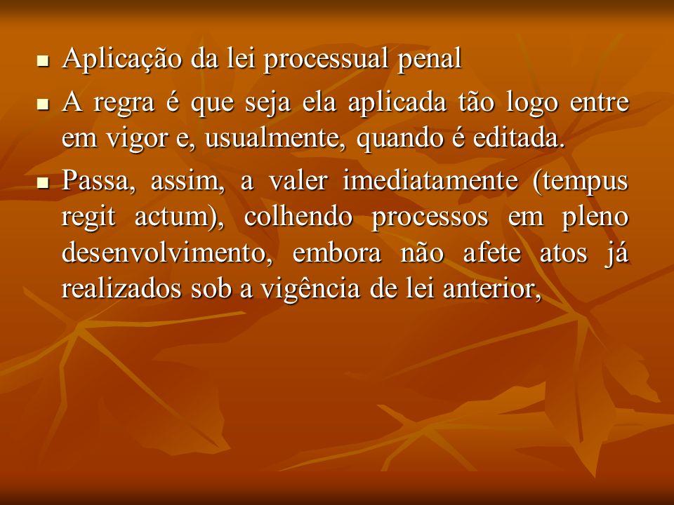 Aplicação da lei processual penal Aplicação da lei processual penal A regra é que seja ela aplicada tão logo entre em vigor e, usualmente, quando é ed