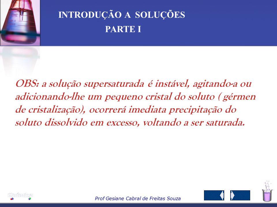 Prof Gesiane Cabral de Freitas Souza INTRODUÇÃO A SOLUÇÕES PARTE I - Solução saturada - contém a máxima quantidade de sal que se dissolve em 100ml de