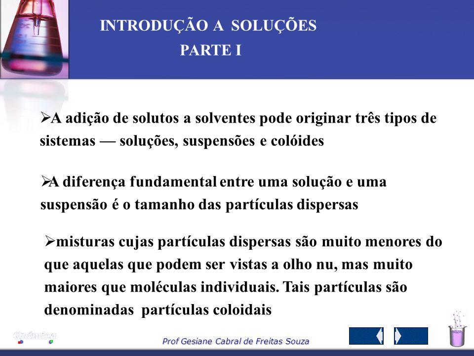 Prof Gesiane Cabral de Freitas Souza INTRODUÇÃO A SOLUÇÕES PARTE I 7 – Diluição de soluções Uma solução pode ser preparada adicionando – se solvente a uma solução inicialmente mais concentrada e esse processo chamamos de diluição.