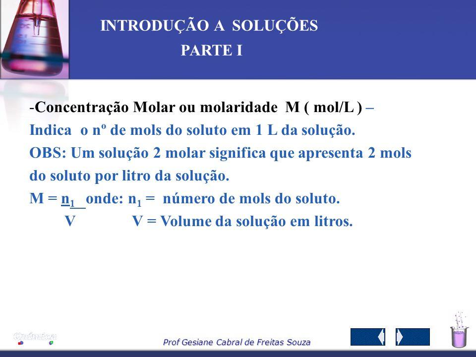 Prof Gesiane Cabral de Freitas Souza INTRODUÇÃO A SOLUÇÕES PARTE I 6 – Tipos de Concentrações -C-Concentração Comum C (g/L) – Indica a massa do soluto