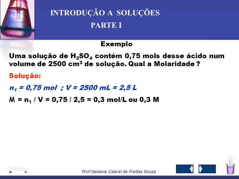 Prof Gesiane Cabral de Freitas Souza INTRODUÇÃO A SOLUÇÕES PARTE I -Concentração Molar ou molaridade M ( mol/L ) – Indica o nº de mols do soluto em 1