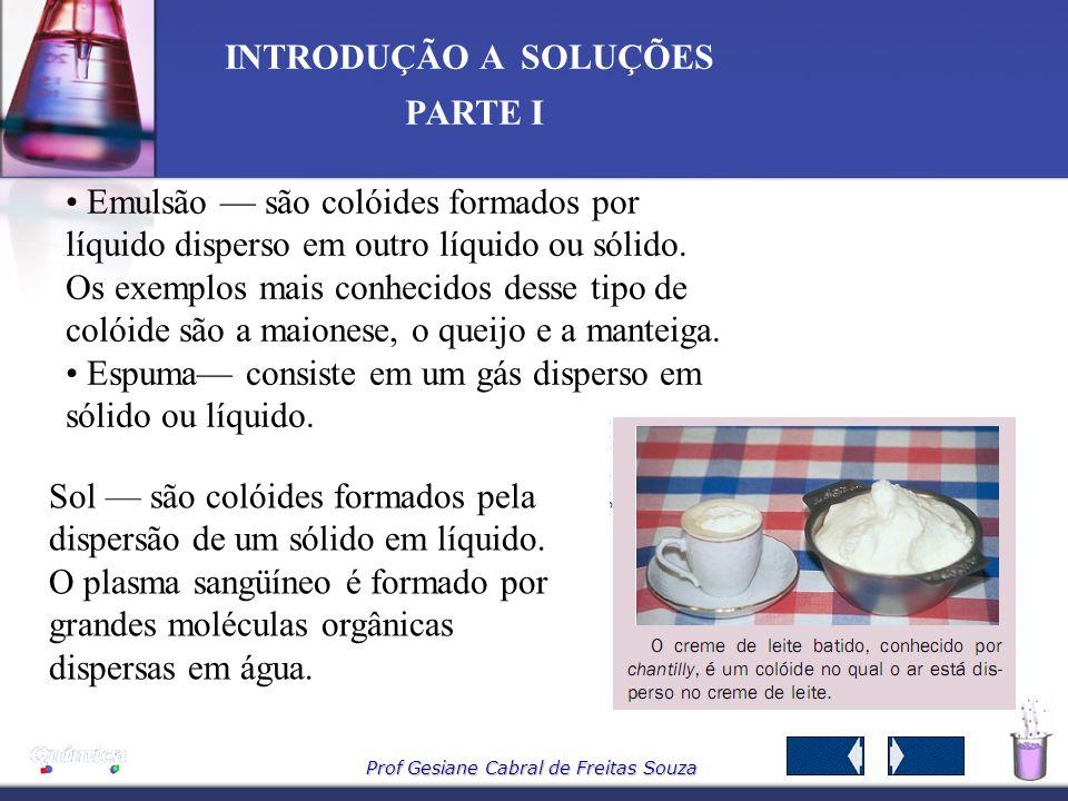 Prof Gesiane Cabral de Freitas Souza INTRODUÇÃO A SOLUÇÕES PARTE I Emulsão são colóides formados por líquido disperso em outro líquido ou sólido.