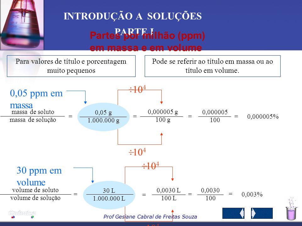 Prof Gesiane Cabral de Freitas Souza INTRODUÇÃO A SOLUÇÕES PARTE I Exemplo Uma solução de HCl contém 36,5 %, em massa do ácido e densidade 1,2 g/mL.Qu