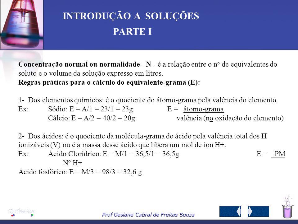 Prof Gesiane Cabral de Freitas Souza INTRODUÇÃO A SOLUÇÕES PARTE I Molalidade – W É calculada pela da razão entre a quantidade de matéria de soluto e