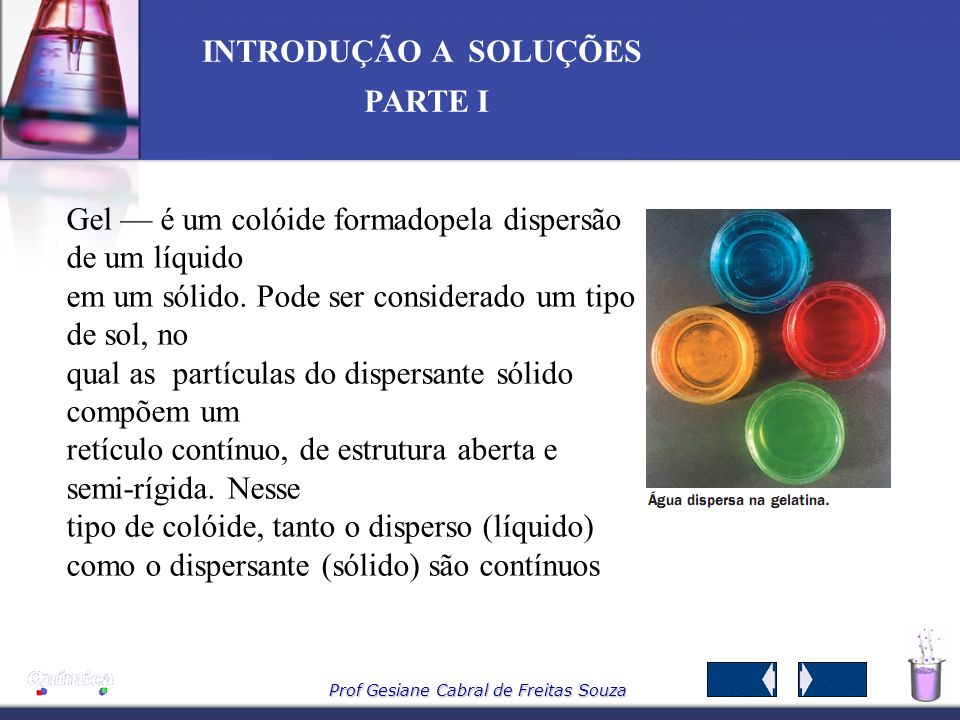 Prof Gesiane Cabral de Freitas Souza INTRODUÇÃO A SOLUÇÕES PARTE I Gel é um colóide formadopela dispersão de um líquido em um sólido.