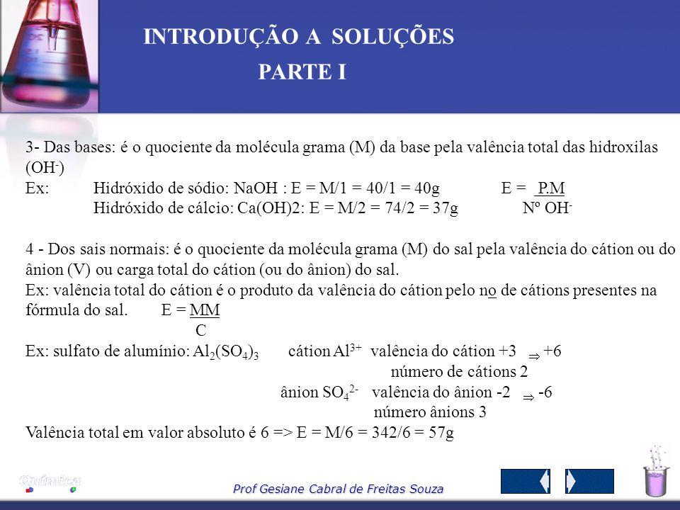 Prof Gesiane Cabral de Freitas Souza INTRODUÇÃO A SOLUÇÕES PARTE I Concentração normal ou normalidade - N - é a relação entre o n o de equivalentes do