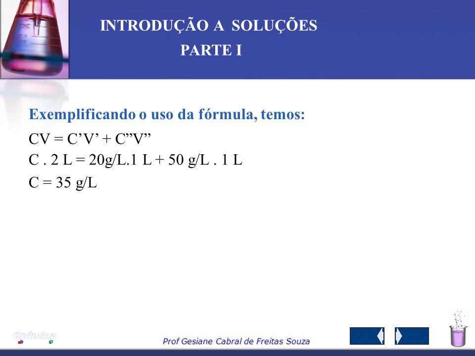Prof Gesiane Cabral de Freitas Souza INTRODUÇÃO A SOLUÇÕES PARTE I Logo na solução final temos: m 1 = 70 g e V = 2 L Sendo: C = m 1 = 70 g = 35 g/L V