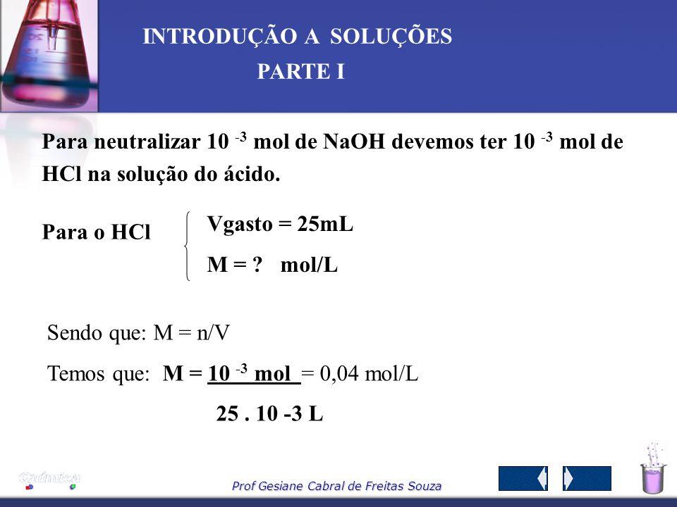 Prof Gesiane Cabral de Freitas Souza INTRODUÇÃO A SOLUÇÕES PARTE I Para o NaOH V gasto = 10 mL M = 0,1 mol/L Sendo que: M = n/V Temos que: n NaOH = MV