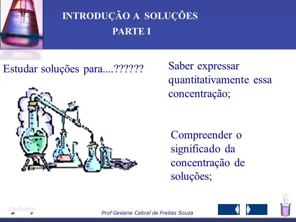 Prof Gesiane Cabral de Freitas Souza INTRODUÇÃO A SOLUÇÕES PARTE I O lado da molécula da água que contém os átomos de hidrogênio (+) atrairá os íons Cl -, e os íons Na + serão atraídos pelo lado do átomo de oxigênio (-) da água.