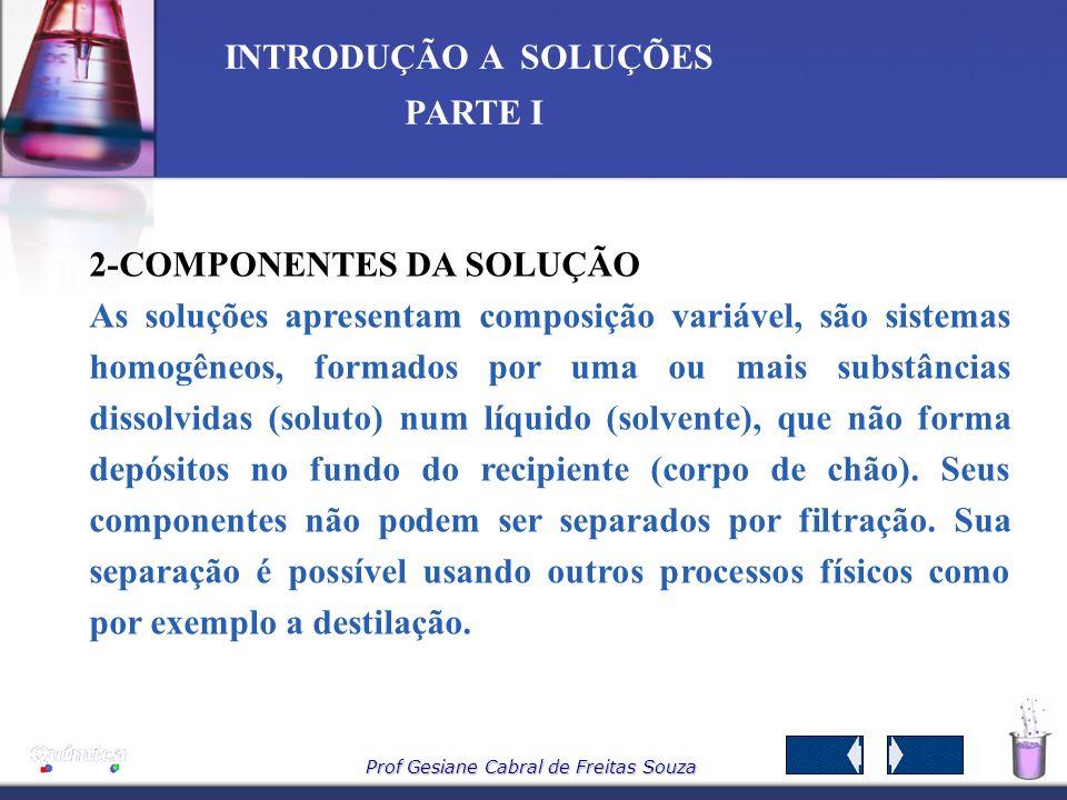 Prof Gesiane Cabral de Freitas Souza INTRODUÇÃO A SOLUÇÕES PARTE I 1 – CONCEITO: São misturas de duas ou mais substâncias que formam um única fase (ho