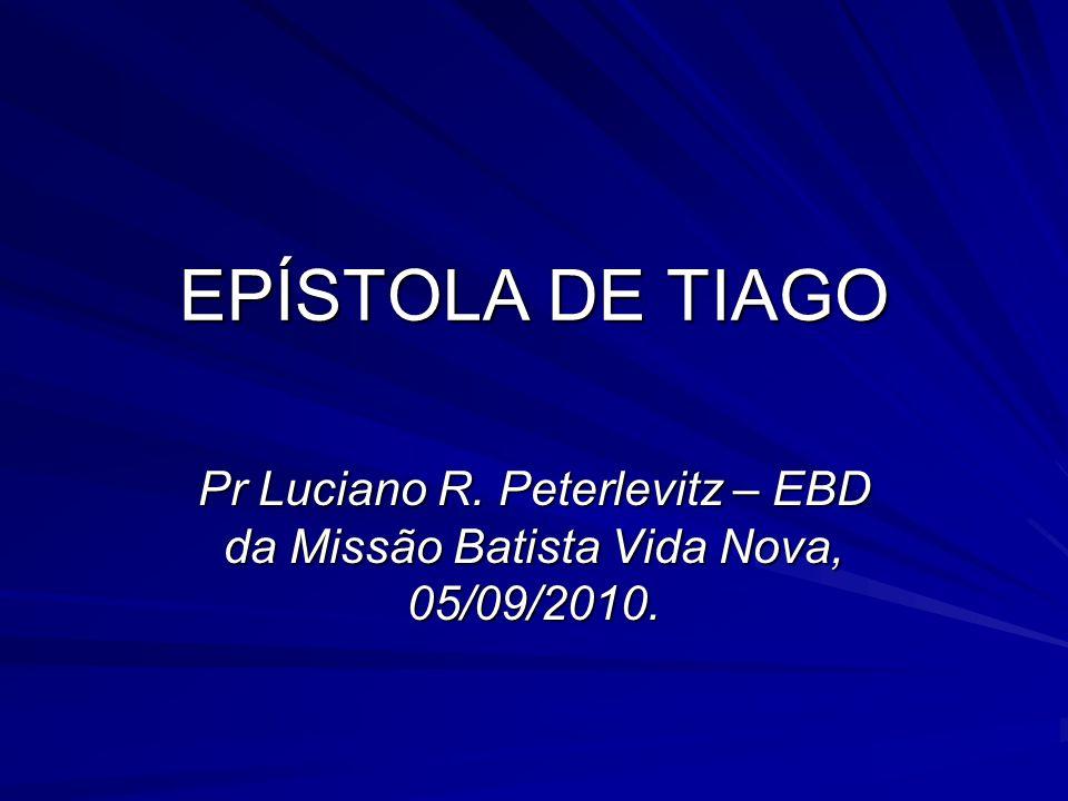 EPÍSTOLA DE TIAGO Pr Luciano R. Peterlevitz – EBD da Missão Batista Vida Nova, 05/09/2010.