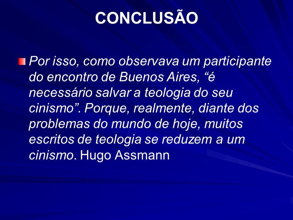 CONCLUSÃO Por isso, como observava um participante do encontro de Buenos Aires, é necessário salvar a teologia do seu cinismo. Porque, realmente, dian