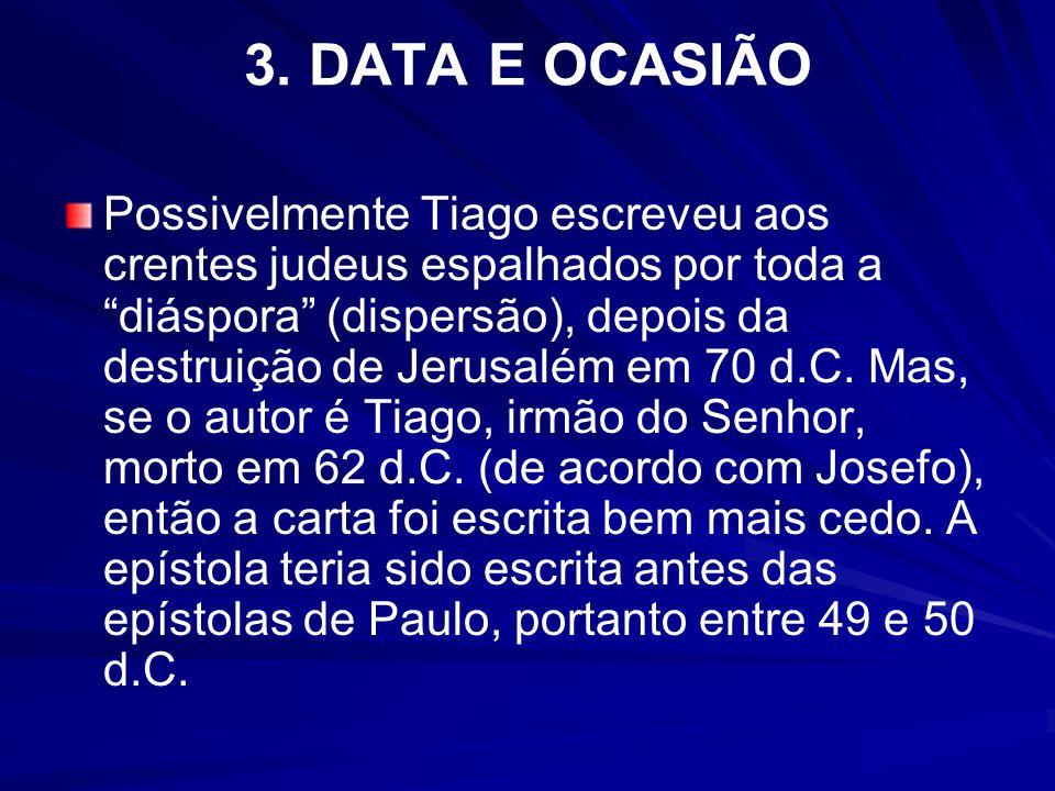 3. DATA E OCASIÃO Possivelmente Tiago escreveu aos crentes judeus espalhados por toda a diáspora (dispersão), depois da destruição de Jerusalém em 70